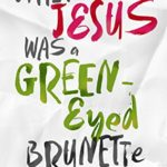 When Jesus Was a Green Eyed-Brunette (Book Review)