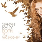 Sarah Kelly – Born To Worship Now Available